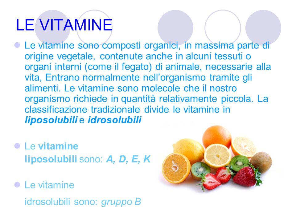 LE VITAMINE Le vitamine sono composti organici, in massima parte di origine vegetale, contenute anche in alcuni tessuti o organi interni (come il fegato) di animale, necessarie alla vita, Entrano normalmente nell'organismo tramite gli alimenti.