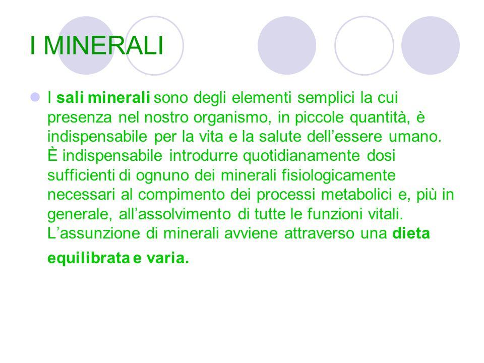 I MINERALI I sali minerali sono degli elementi semplici la cui presenza nel nostro organismo, in piccole quantità, è indispensabile per la vita e la salute dell'essere umano.