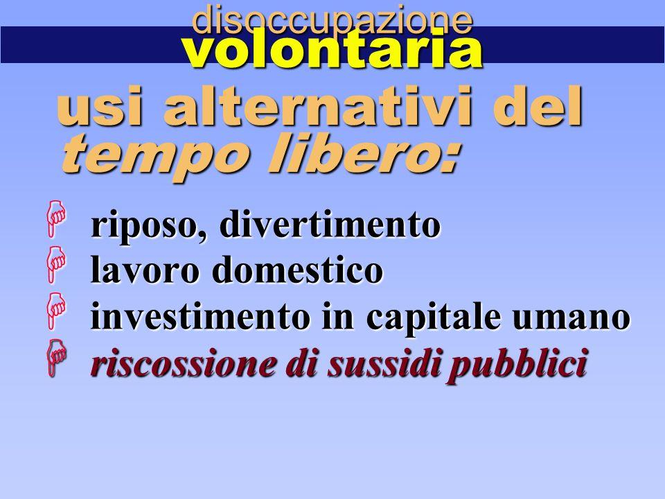  riposo, divertimento  lavoro domestico  investimento in capitale umano  riscossione di sussidi pubblici disoccupazionevolontaria usi alternativi