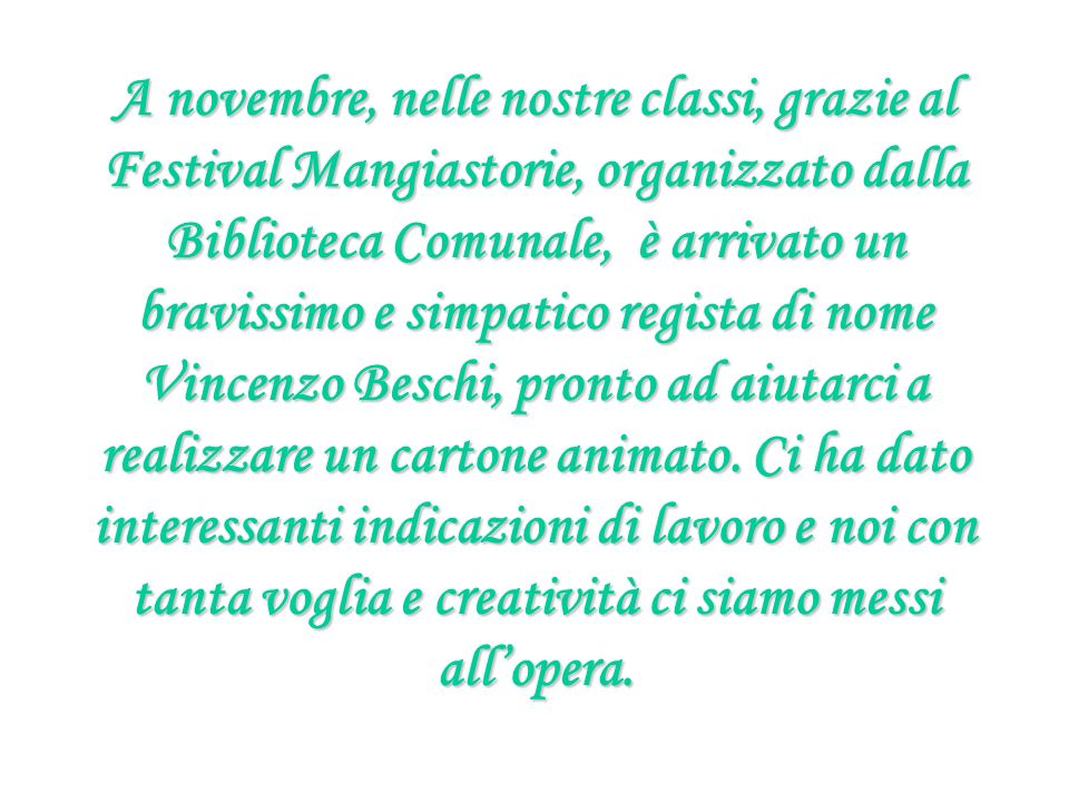 A novembre, nelle nostre classi, grazie al Festival Mangiastorie, organizzato dalla Biblioteca Comunale, è arrivato un bravissimo e simpatico regista di nome Vincenzo Beschi, pronto ad aiutarci a realizzare un cartone animato.