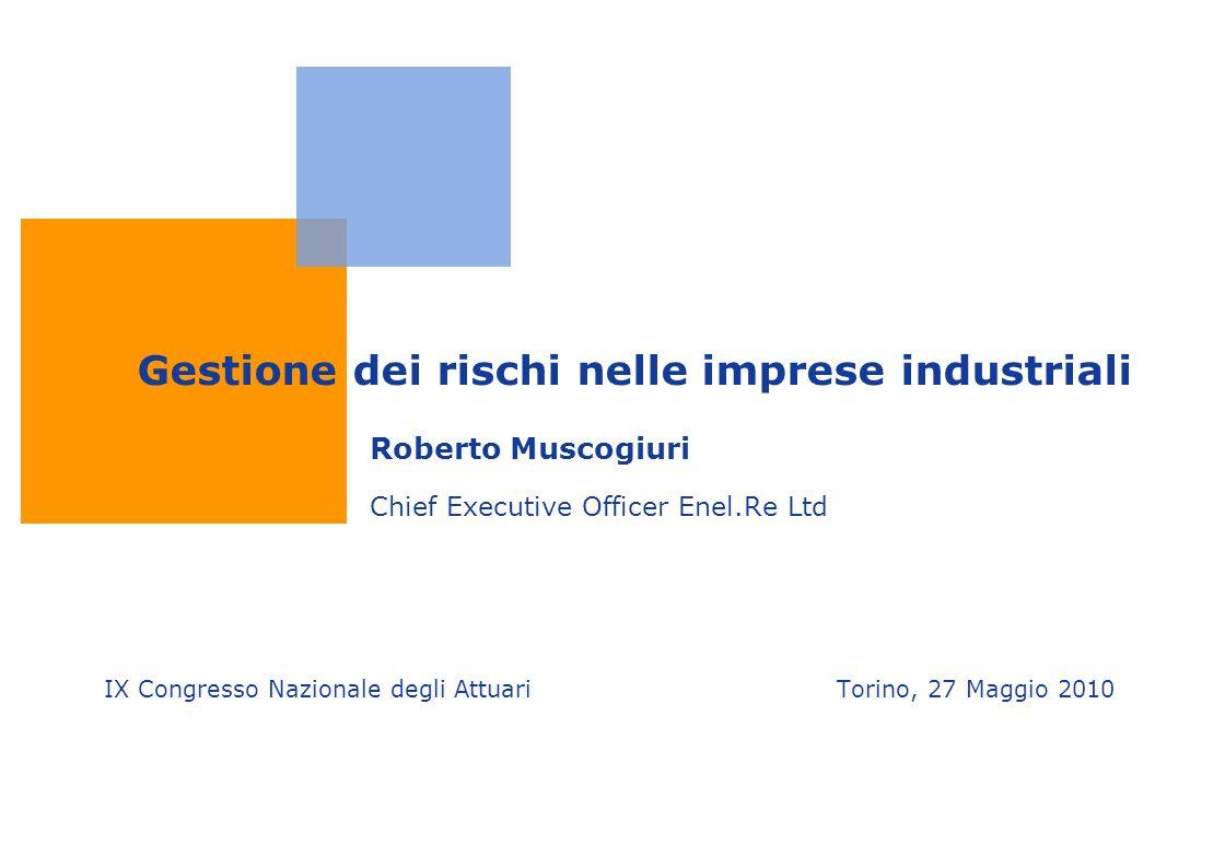 Gestione dei rischi nelle imprese industriali Roberto Muscogiuri Chief Executive Officer Enel.Re Ltd IX Congresso Nazionale degli Attuari Torino, 27 Maggio 2010