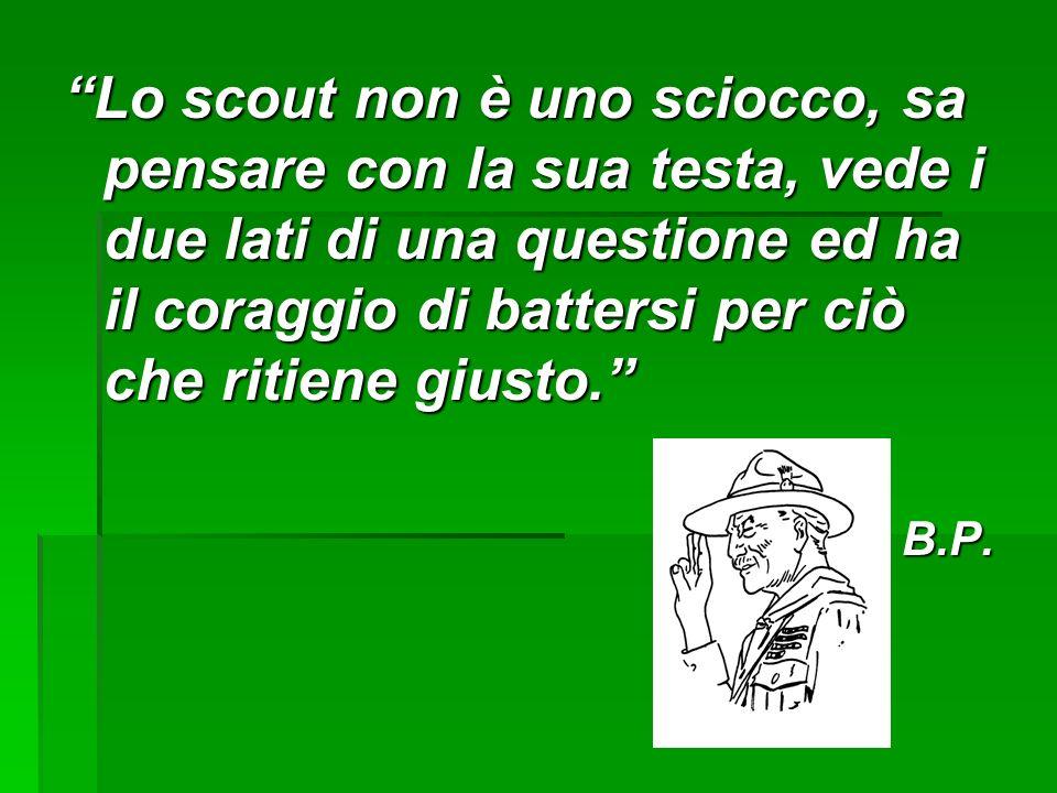 Lo scout non è uno sciocco, sa pensare con la sua testa, vede i due lati di una questione ed ha il coraggio di battersi per ciò che ritiene giusto. B.P.