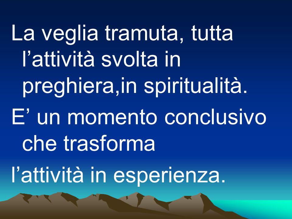La veglia tramuta, tutta l'attività svolta in preghiera,in spiritualità.
