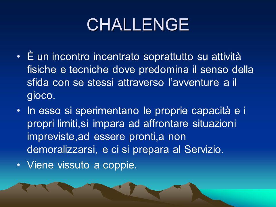 CHALLENGE È un incontro incentrato soprattutto su attività fisiche e tecniche dove predomina il senso della sfida con se stessi attraverso l'avventure a il gioco.