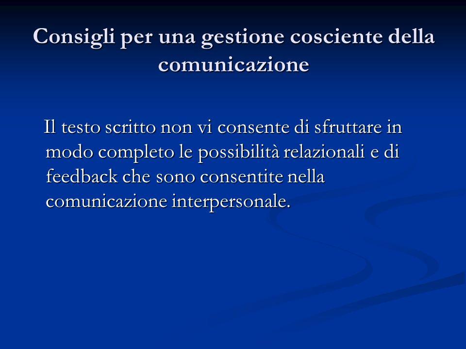 Consigli per una gestione cosciente della comunicazione Il testo scritto non vi consente di sfruttare in modo completo le possibilità relazionali e di feedback che sono consentite nella comunicazione interpersonale.