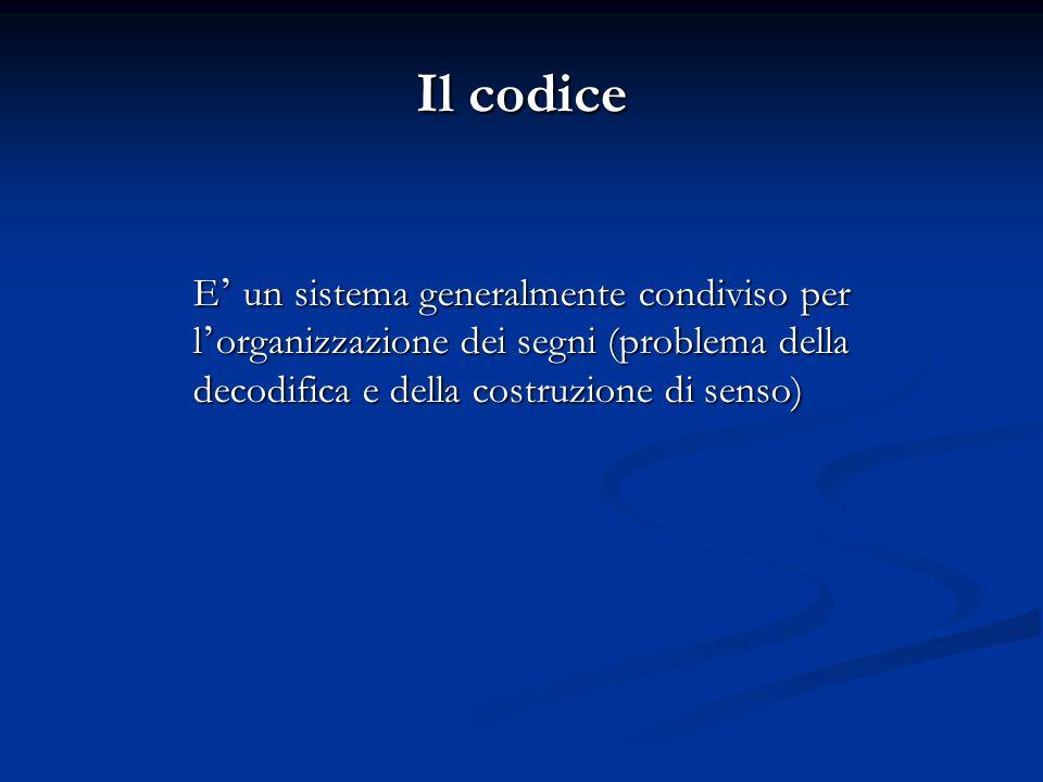 Il codice E ' un sistema generalmente condiviso per l ' organizzazione dei segni (problema della decodifica e della costruzione di senso)