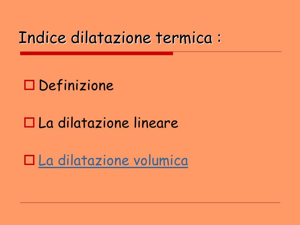 Indice dilatazione termica :  Definizione  La dilatazione lineare  La dilatazione volumica La dilatazione volumica