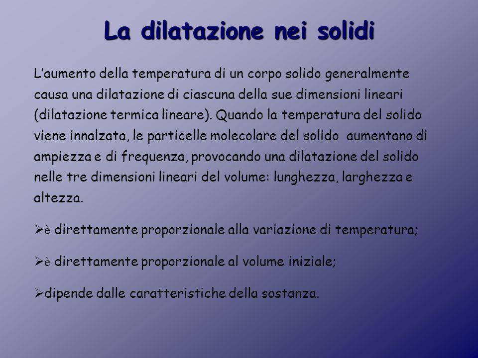 La dilatazione nei solidi L'aumento della temperatura di un corpo solido generalmente causa una dilatazione di ciascuna della sue dimensioni lineari (dilatazione termica lineare).