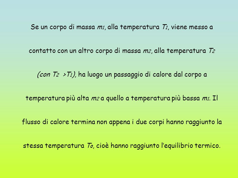Se un corpo di massa m 1, alla temperatura T 1, viene messo a contatto con un altro corpo di massa m 2, alla temperatura T 2 (con T 2 >T 1 ), ha luogo un passaggio di calore dal corpo a temperatura più alta m 2 a quello a temperatura più bassa m 1.