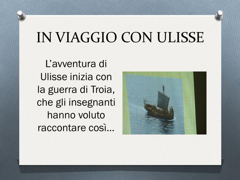 IN VIAGGIO CON ULISSE L'avventura di Ulisse inizia con la guerra di Troia, che gli insegnanti hanno voluto raccontare così…