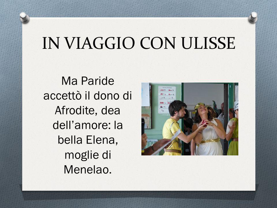 IN VIAGGIO CON ULISSE Ma Paride accettò il dono di Afrodite, dea dell'amore: la bella Elena, moglie di Menelao.