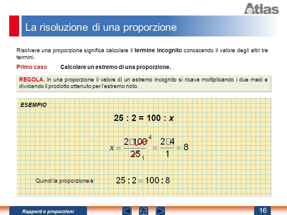 La risoluzione di una proporzione Risolvere una proporzione significa calcolare il termine incognito conoscendo il valore degli altri tre termini.