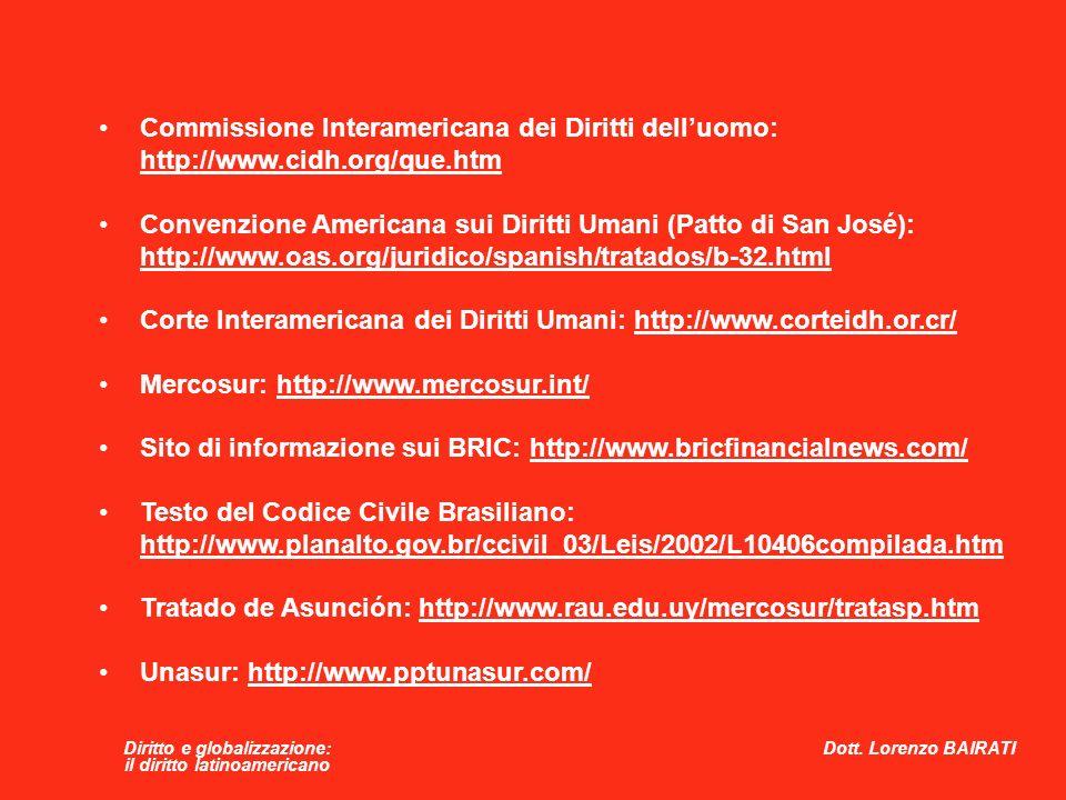 Diritto e globalizzazione: il diritto latinoamericano Commissione Interamericana dei Diritti dell'uomo: http://www.cidh.org/que.htm Convenzione Americana sui Diritti Umani (Patto di San José): http://www.oas.org/juridico/spanish/tratados/b-32.html Corte Interamericana dei Diritti Umani: http://www.corteidh.or.cr/ Mercosur: http://www.mercosur.int/ Sito di informazione sui BRIC: http://www.bricfinancialnews.com/ Testo del Codice Civile Brasiliano: http://www.planalto.gov.br/ccivil_03/Leis/2002/L10406compilada.htm Tratado de Asunción: http://www.rau.edu.uy/mercosur/tratasp.htm Unasur: http://www.pptunasur.com/ Dott.