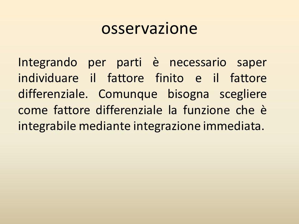 osservazione Integrando per parti è necessario saper individuare il fattore finito e il fattore differenziale.