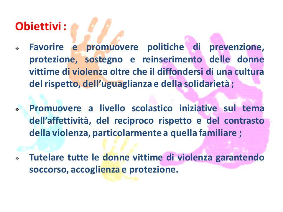 Obiettivi :  Favorire e promuovere politiche di prevenzione, protezione, sostegno e reinserimento delle donne vittime di violenza oltre che il diffon