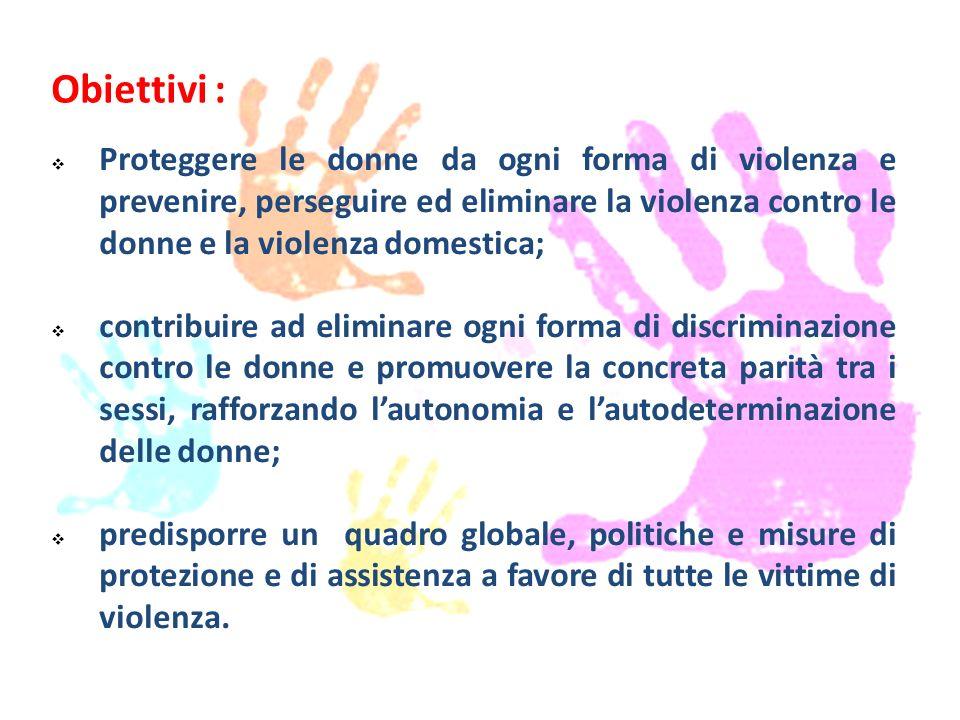 Obiettivi :  Proteggere le donne da ogni forma di violenza e prevenire, perseguire ed eliminare la violenza contro le donne e la violenza domestica;