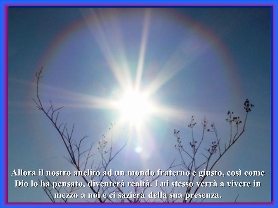 Vivendo con lui nella reciprocità del dono, nella condivisione di beni spirituali e materiali, così da diventare tutti una sola famiglia.