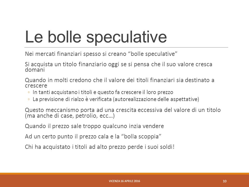 """Le bolle speculative Nei mercati finanziari spesso si creano """"bolle speculative"""" Si acquista un titolo finanziario oggi se si pensa che il suo valore"""