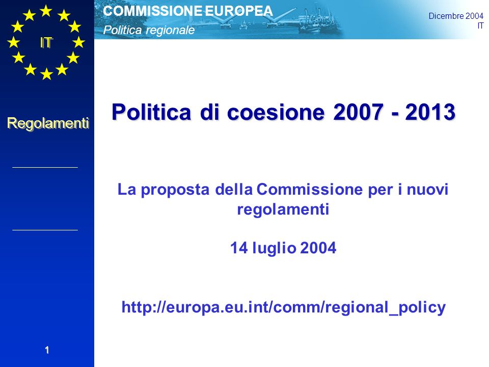Politica regionale COMMISSIONE EUROPEA Dicembre 2004 IT Regolamenti 1 Politica di coesione 2007 - 2013 La proposta della Commissione per i nuovi regolamenti 14 luglio 2004 http://europa.eu.int/comm/regional_policy