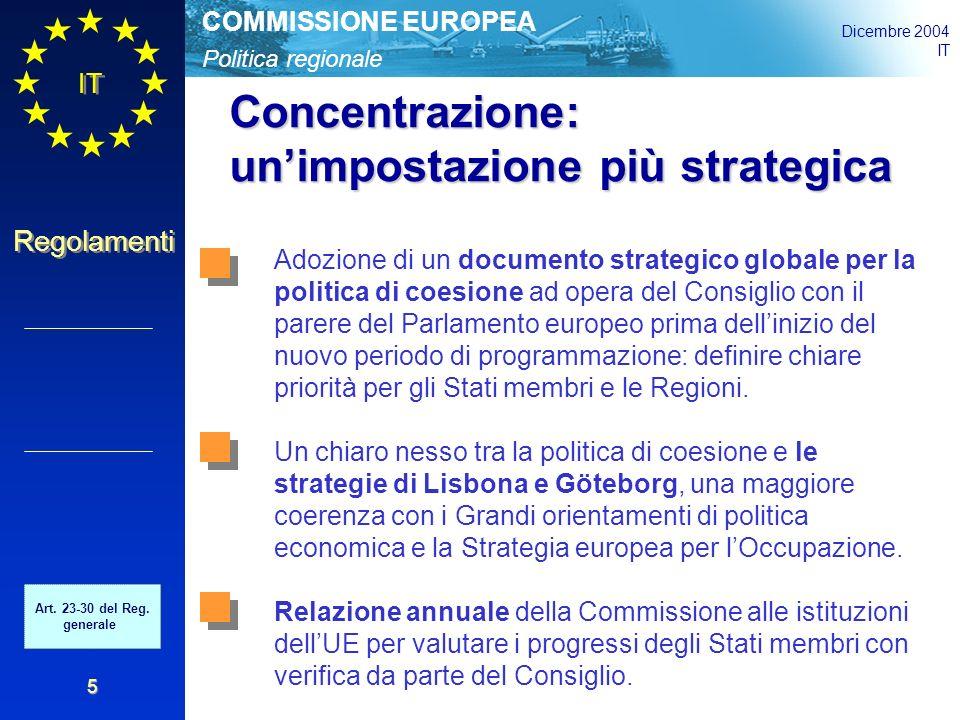 Politica regionale COMMISSIONE EUROPEA Dicembre 2004 IT Regolamenti 5 Concentrazione: un'impostazione più strategica Adozione di un documento strategico globale per la politica di coesione ad opera del Consiglio con il parere del Parlamento europeo prima dell'inizio del nuovo periodo di programmazione: definire chiare priorità per gli Stati membri e le Regioni.