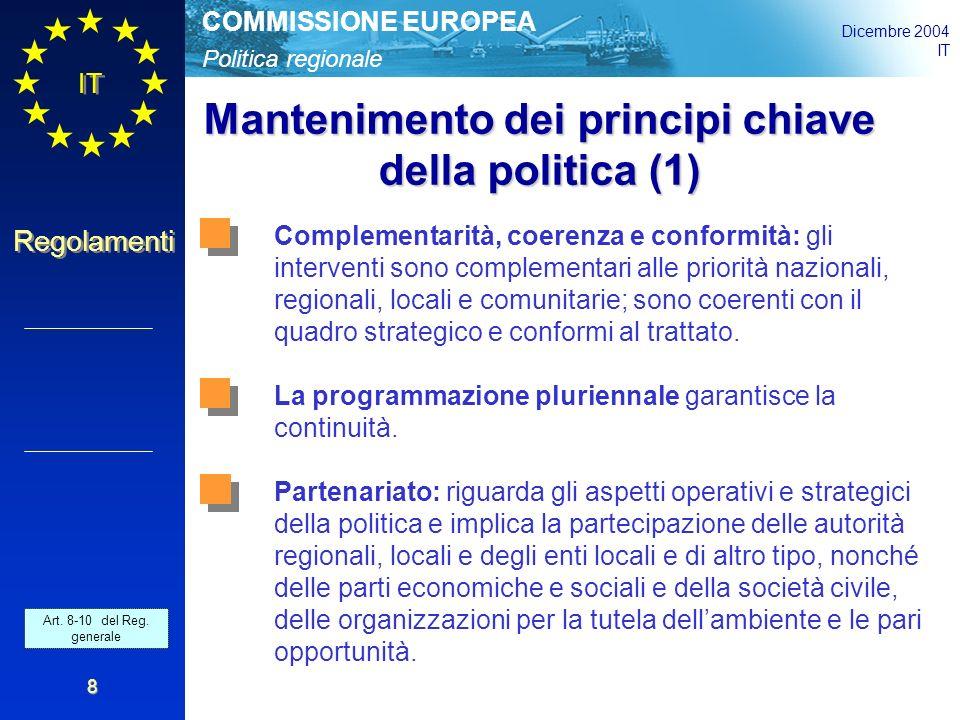 Politica regionale COMMISSIONE EUROPEA Dicembre 2004 IT Regolamenti 8 Mantenimento dei principi chiave della politica (1) Complementarità, coerenza e conformità: gli interventi sono complementari alle priorità nazionali, regionali, locali e comunitarie; sono coerenti con il quadro strategico e conformi al trattato.