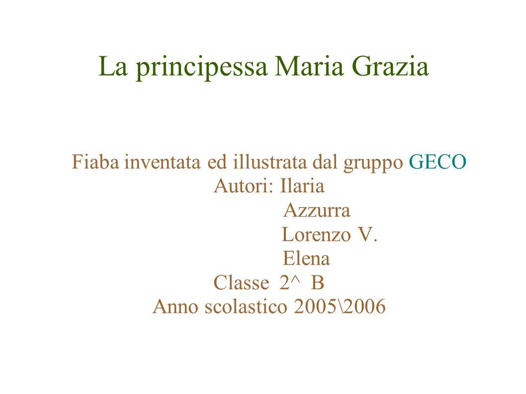 La principessa Maria Grazia Fiaba inventata ed illustrata dal gruppo GECO Autori: Ilaria Azzurra Lorenzo V.