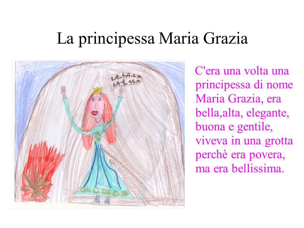 La principessa Maria Grazia C era una volta una principessa di nome Maria Grazia, era bella,alta, elegante, buona e gentile, viveva in una grotta perchè era povera, ma era bellissima.