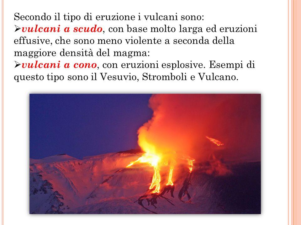 Secondo il tipo di eruzione i vulcani sono:  vulcani a scudo, con base molto larga ed eruzioni effusive, che sono meno violente a seconda della maggiore densità del magma:  vulcani a cono, con eruzioni esplosive.