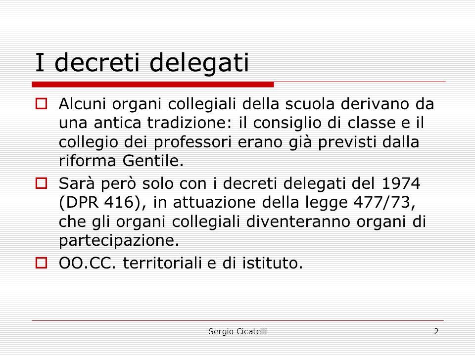 Sergio Cicatelli2 I decreti delegati  Alcuni organi collegiali della scuola derivano da una antica tradizione: il consiglio di classe e il collegio dei professori erano già previsti dalla riforma Gentile.