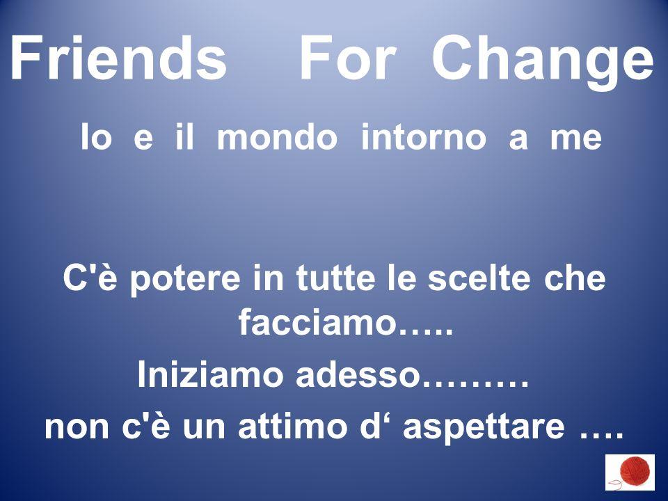 Friends For Change Io e il mondo intorno a me C è potere in tutte le scelte che facciamo…..