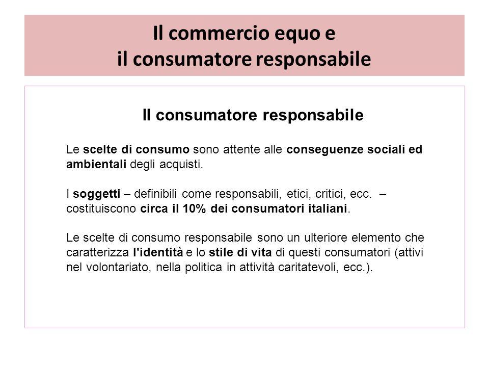 Il commercio equo e il consumatore responsabile Il consumatore responsabile Le scelte di consumo sono attente alle conseguenze sociali ed ambientali degli acquisti.