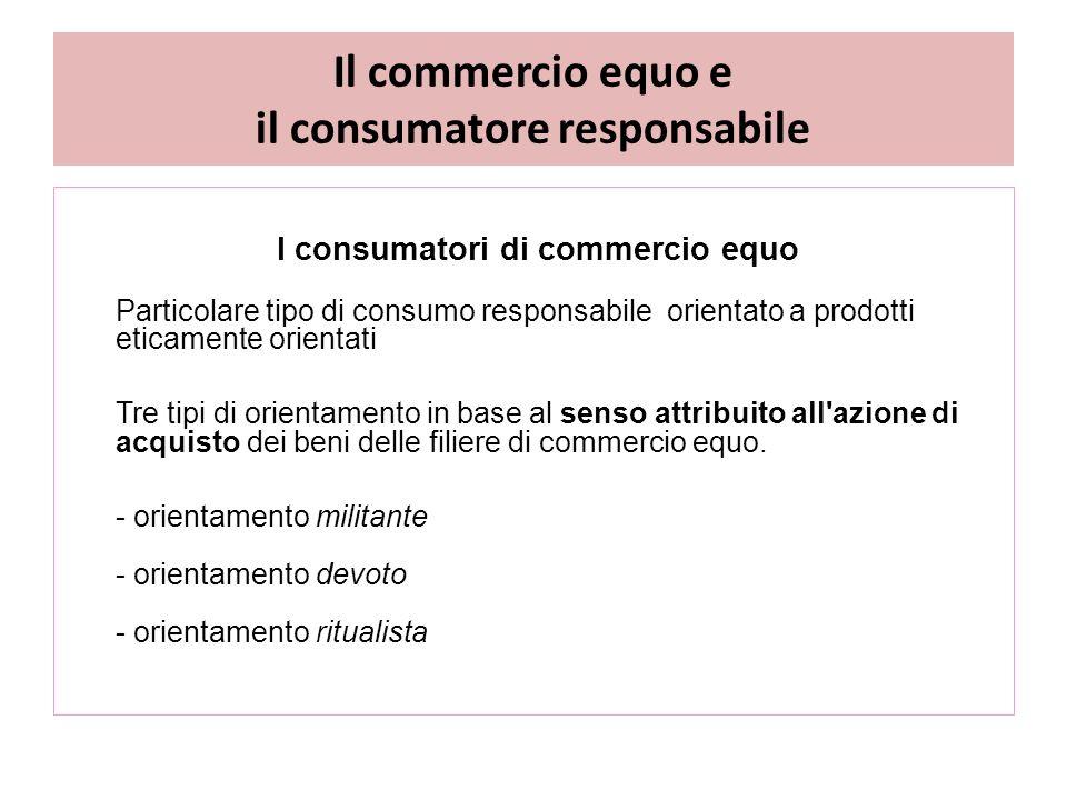 Il commercio equo e il consumatore responsabile I consumatori di commercio equo Particolare tipo di consumo responsabile orientato a prodotti eticamente orientati Tre tipi di orientamento in base al senso attribuito all azione di acquisto dei beni delle filiere di commercio equo.