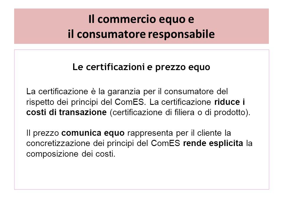 Il commercio equo e il consumatore responsabile Le certificazioni e prezzo equo La certificazione è la garanzia per il consumatore del rispetto dei principi del ComES.