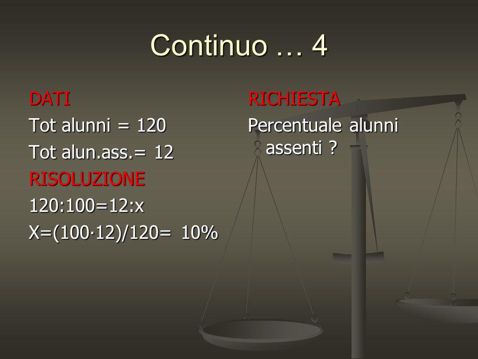 Continuo … 4 DATI Tot alunni = 120 Tot alun.ass.= 12 RISOLUZIONE120:100=12:x X=(100∙12)/120= 10% RICHIESTA Percentuale alunni assenti