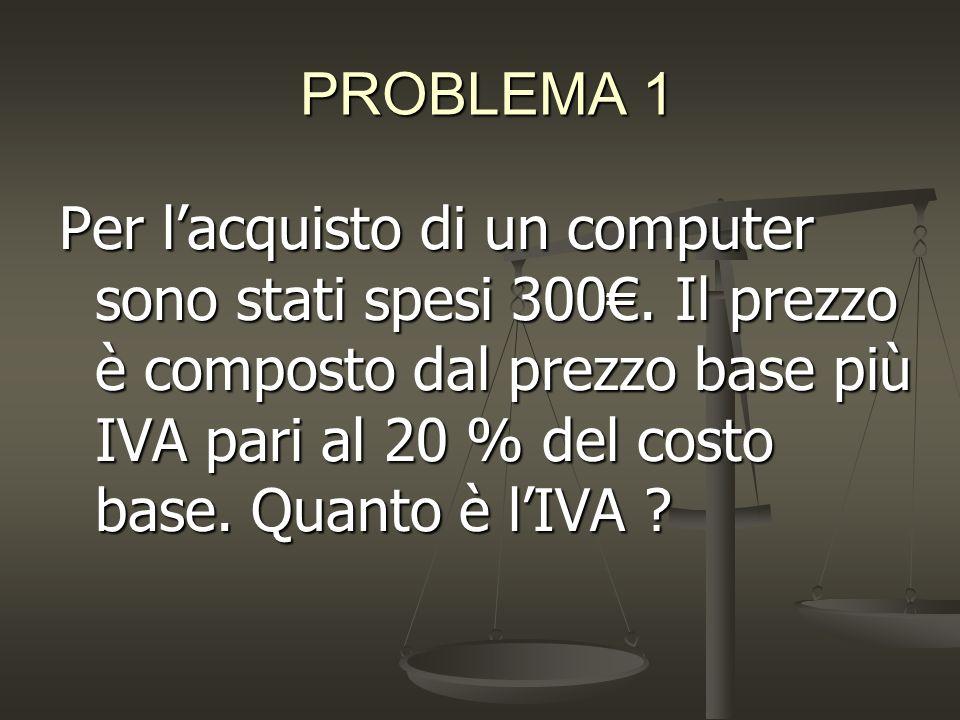 PROBLEMA 1 Per l'acquisto di un computer sono stati spesi 300€.
