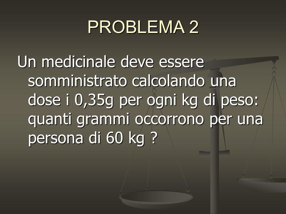 PROBLEMA 2 Un medicinale deve essere somministrato calcolando una dose i 0,35g per ogni kg di peso: quanti grammi occorrono per una persona di 60 kg ?