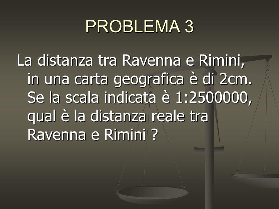 PROBLEMA 3 La distanza tra Ravenna e Rimini, in una carta geografica è di 2cm.