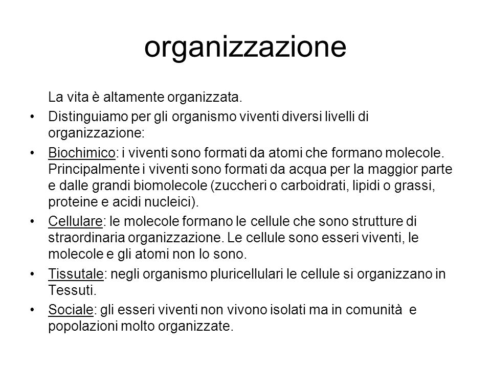 organizzazione La vita è altamente organizzata. Distinguiamo per gli organismo viventi diversi livelli di organizzazione: Biochimico: i viventi sono f