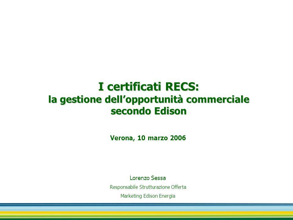 Lorenzo Sessa Responsabile Strutturazione Offerta Marketing Edison Energia I certificati RECS: la gestione dell'opportunità commerciale secondo Edison Verona, 10 marzo 2006