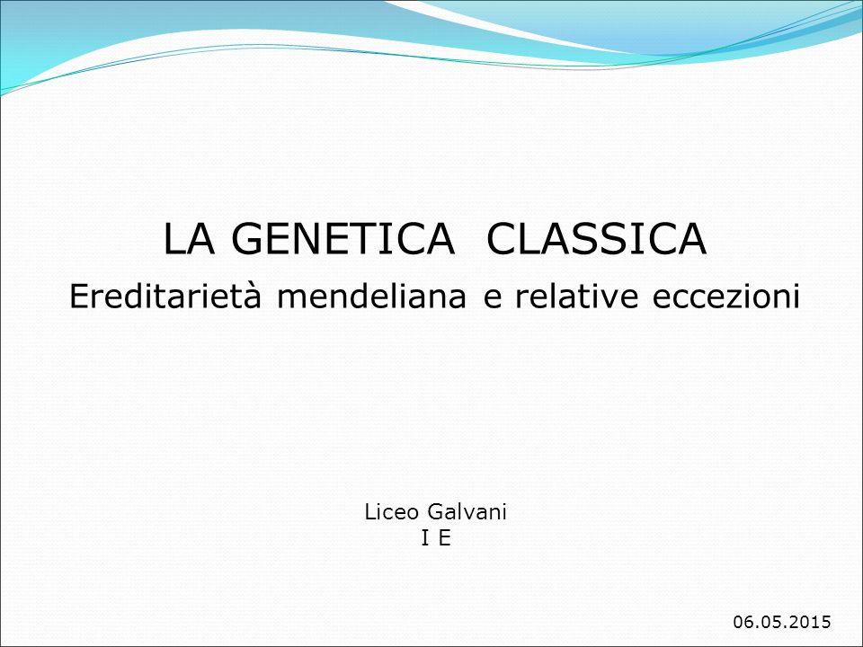 LA GENETICA CLASSICA Ereditarietà mendeliana e relative eccezioni Liceo Galvani I E 06.05.2015