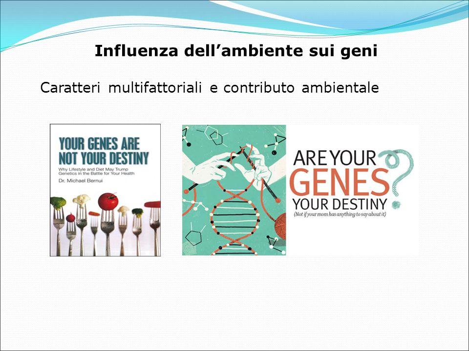 Influenza dell'ambiente sui geni Caratteri multifattoriali e contributo ambientale