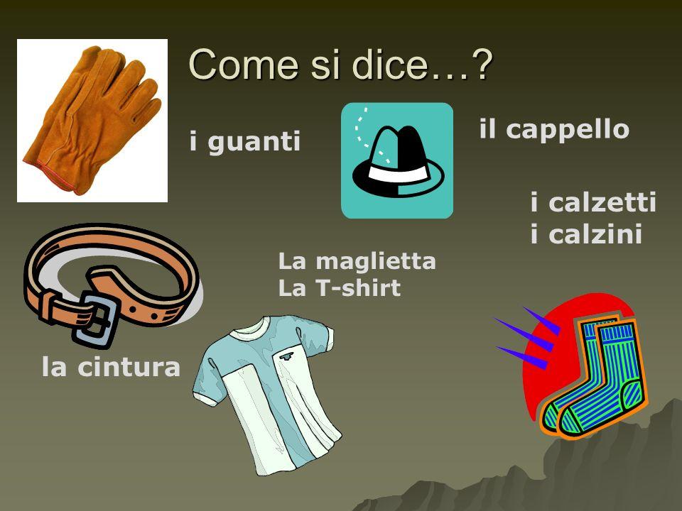 Come si dice…? i guanti il cappello la cintura i calzetti i calzini La maglietta La T-shirt