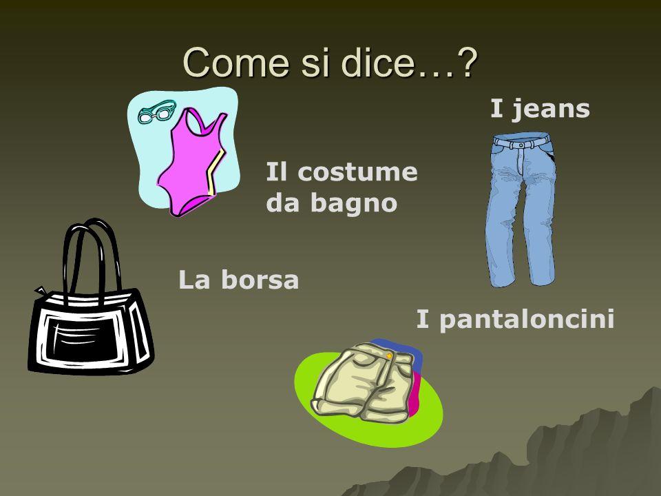 Come si dice… I jeans La borsa I pantaloncini Il costume da bagno