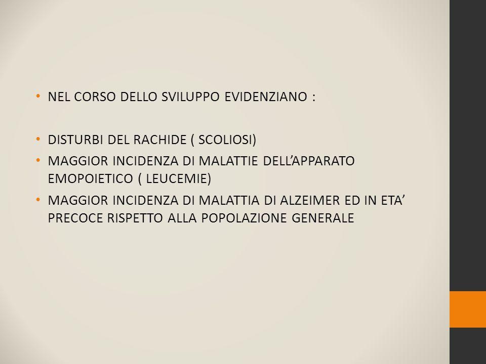 NEL CORSO DELLO SVILUPPO EVIDENZIANO : DISTURBI DEL RACHIDE ( SCOLIOSI) MAGGIOR INCIDENZA DI MALATTIE DELL'APPARATO EMOPOIETICO ( LEUCEMIE) MAGGIOR INCIDENZA DI MALATTIA DI ALZEIMER ED IN ETA' PRECOCE RISPETTO ALLA POPOLAZIONE GENERALE