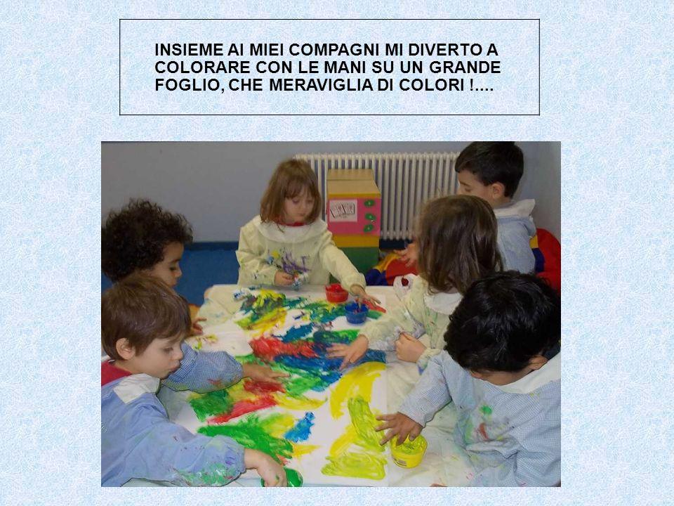 INSIEME AI MIEI COMPAGNI MI DIVERTO A COLORARE CON LE MANI SU UN GRANDE FOGLIO, CHE MERAVIGLIA DI COLORI !....