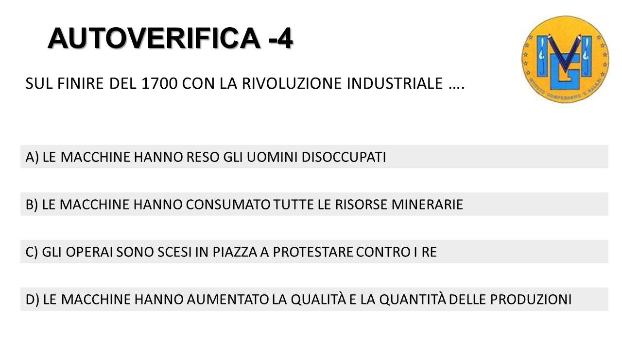 AUTOVERIFICA -3 IL PROGRESSO TECNOLOGICO DELLA CIVILTÀ UMANA È INIZIATO … A) CON LA RIVOLUZIONE INDUSTRIALE DI FINE 1700 D) DA QUANDO L'UOMO HA USATO I MATERIALI COME LA PIETRA B) CON L'USO DEL PETROLIO C) DA QUALCHE ANNO CON LE APPLICAZIONI PER SMARTPHONE