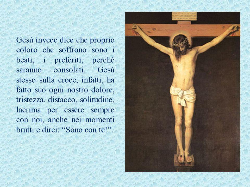 Gesù invece dice che proprio coloro che soffrono sono i beati, i preferiti, perché saranno consolati.