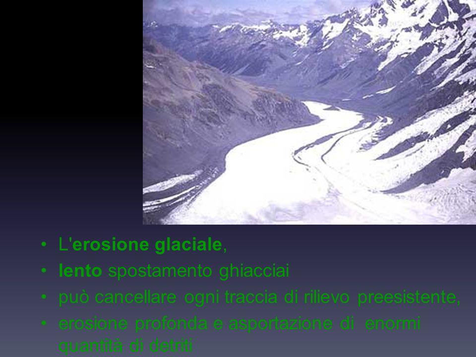 L erosione glaciale, lento spostamento ghiacciai può cancellare ogni traccia di rilievo preesistente, erosione profonda e asportazione di enormi quantità di detriti