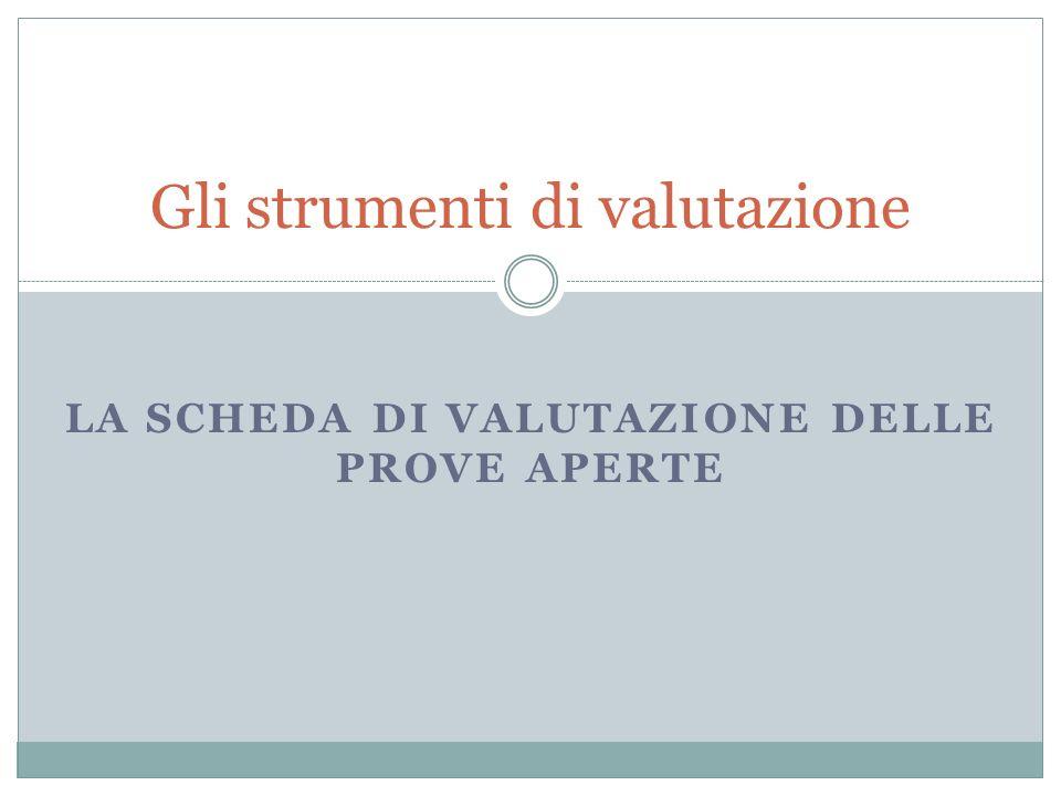LA SCHEDA DI VALUTAZIONE DELLE PROVE APERTE Gli strumenti di valutazione