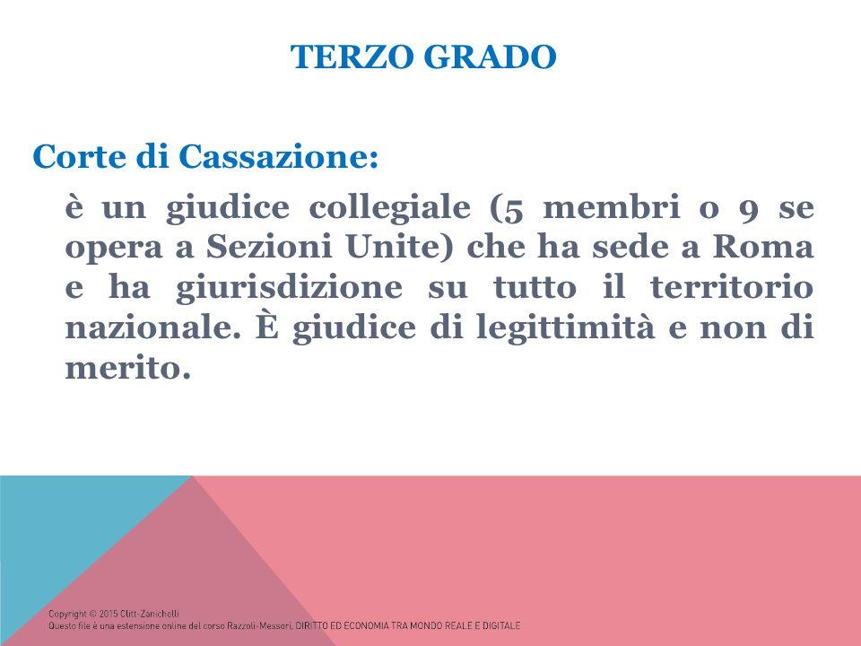 TERZO GRADO Corte di Cassazione: è un giudice collegiale (5 membri o 9 se opera a Sezioni Unite) che ha sede a Roma e ha giurisdizione su tutto il territorio nazionale.